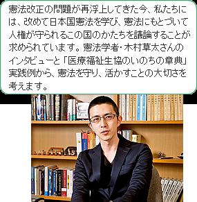 憲法改正の問題が再浮上してきた今、私たちには、改めて日 本国憲法を学び、憲法にもとづいて人権が守られるこの国のかたちを議論することが求められています。憲法学者・木村草太さんのインタビューと 「医療福祉生協のいのちの章典」実践例から、憲法を守り、活かすことの大切さを考えます。
