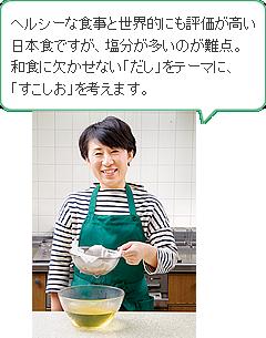 ヘルシーな食事と世界的にも評価が高い日本食ですが、塩分が多いのが難点。 和食に欠かせない「だし」をテーマに、「すこしお」を考えます。